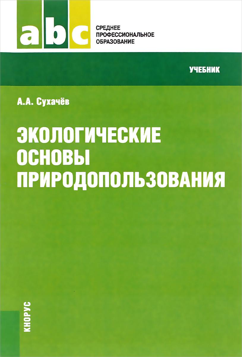 Экологические основы природопользования. Учебник | Сухачев Александр Анатольевич  #1