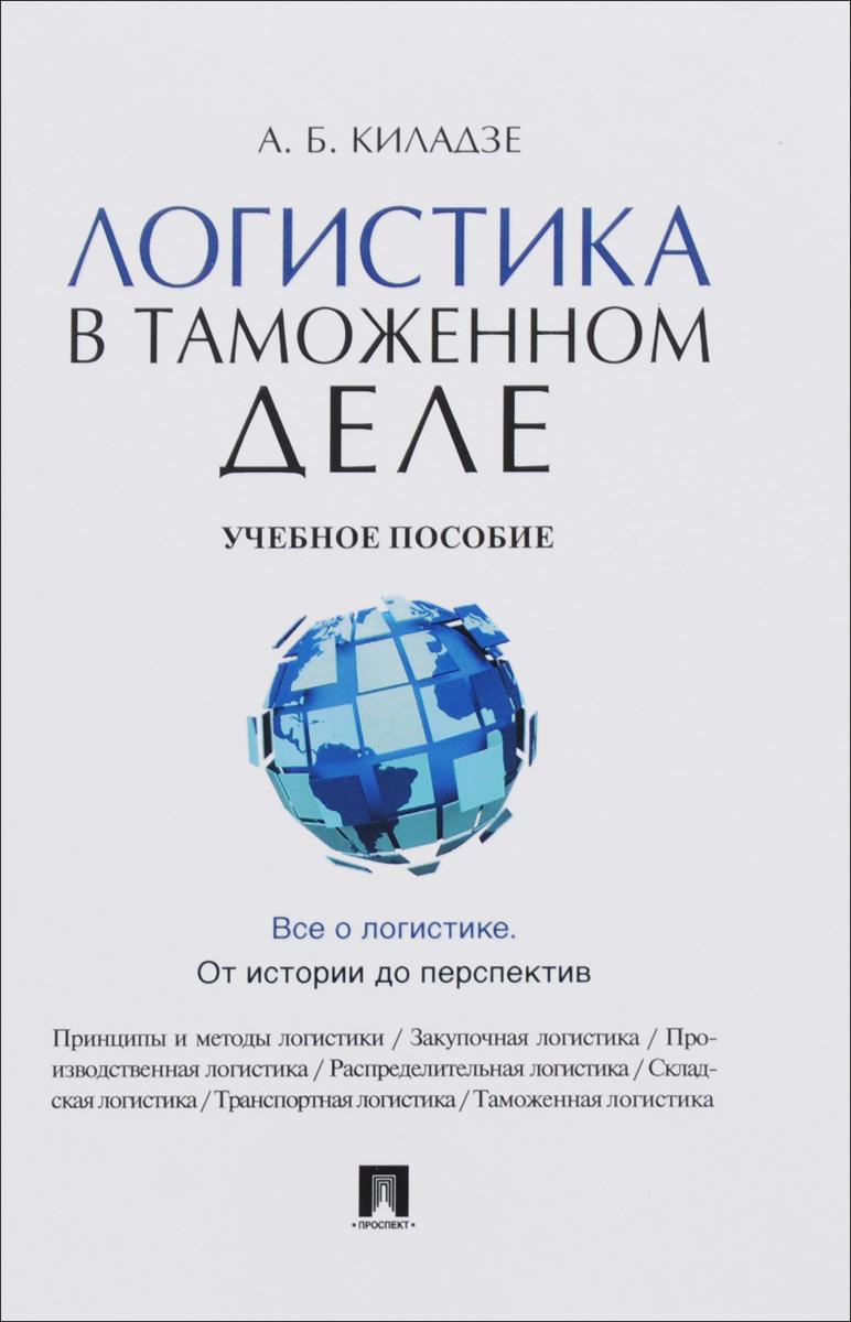 Логистика в таможенном деле. Учебное пособие   Киладзе Андрей Бондоевич  #1