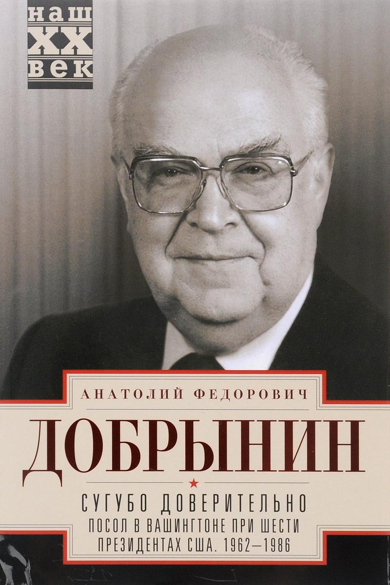 Сугубо доверительно. Посол в Вашингтоне при шести президентах США. 1962-1986 гг  #1