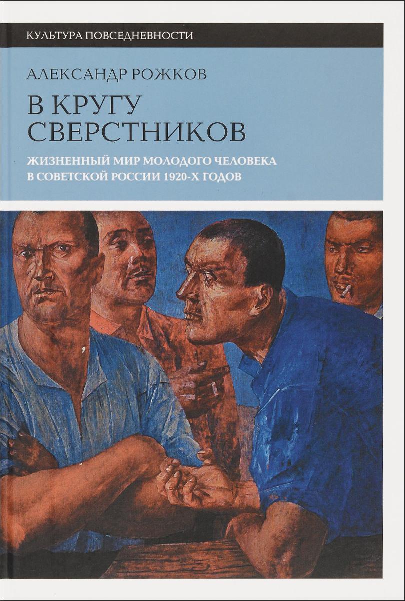 В кругу сверстников. Жизненный мир молодого человека в Советской России 1920-х годов | Рожков Александр #1