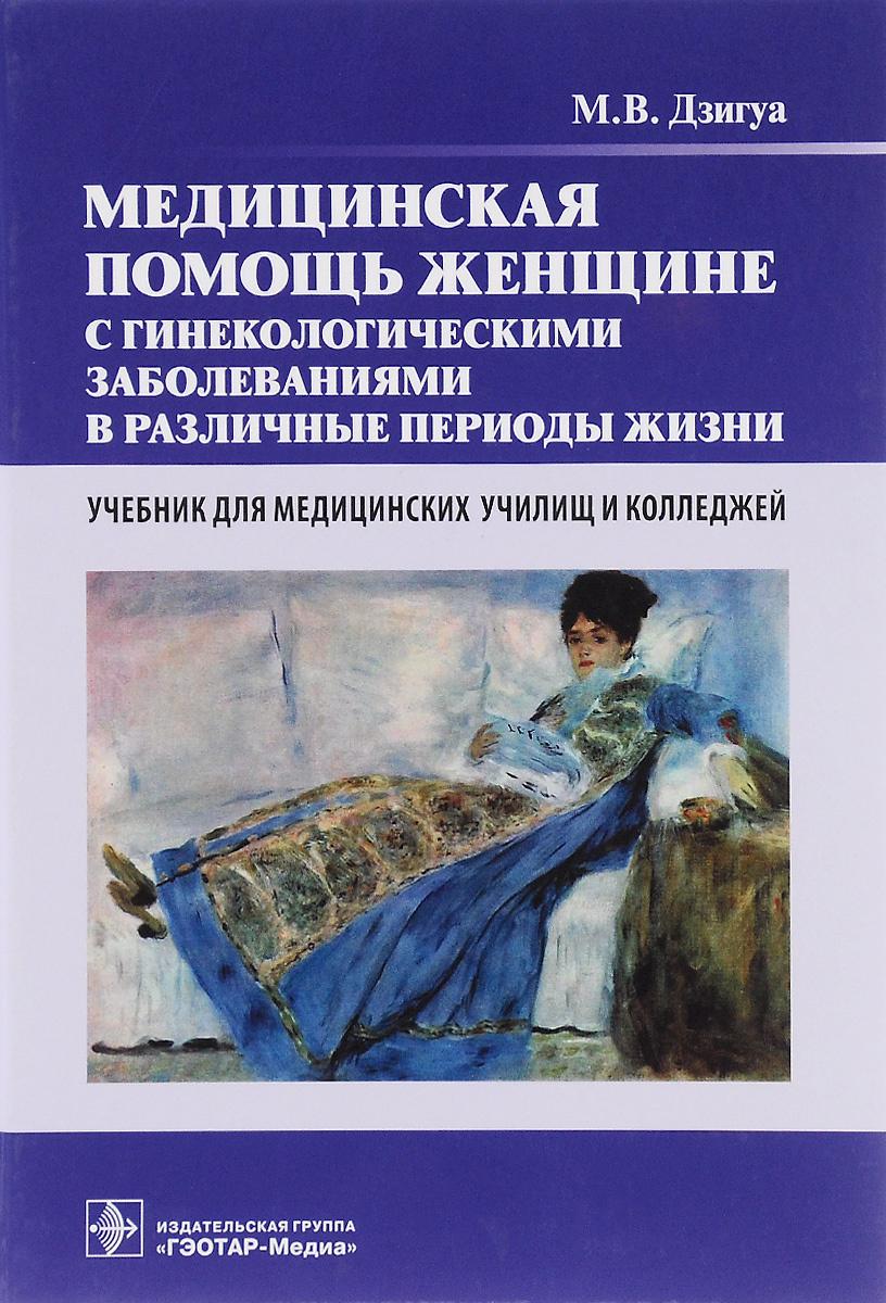Медицинская помощь женщине с гинекологическими заболеваниями в различные периоды жизни. Учебник | Дзигуа #1