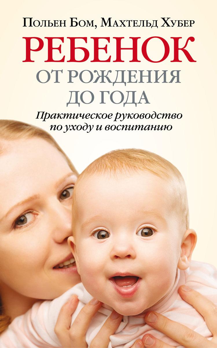Ребенок от рождения до года. Практическое руководство по уходу и воспитанию   Бом Польен, Хубер Махтельд #1