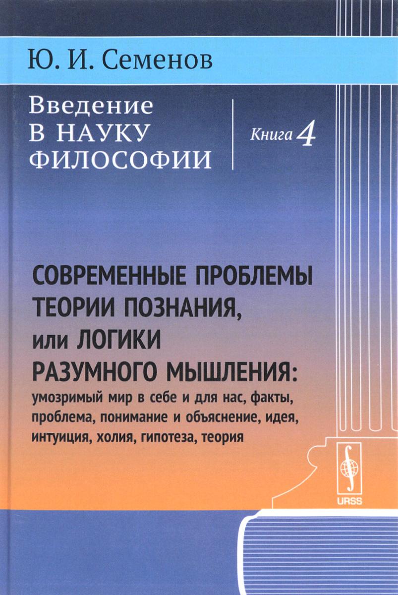 Введение в науку философии. Книга 4. Современные проблемы теории познания, или логики разумного мышления #1