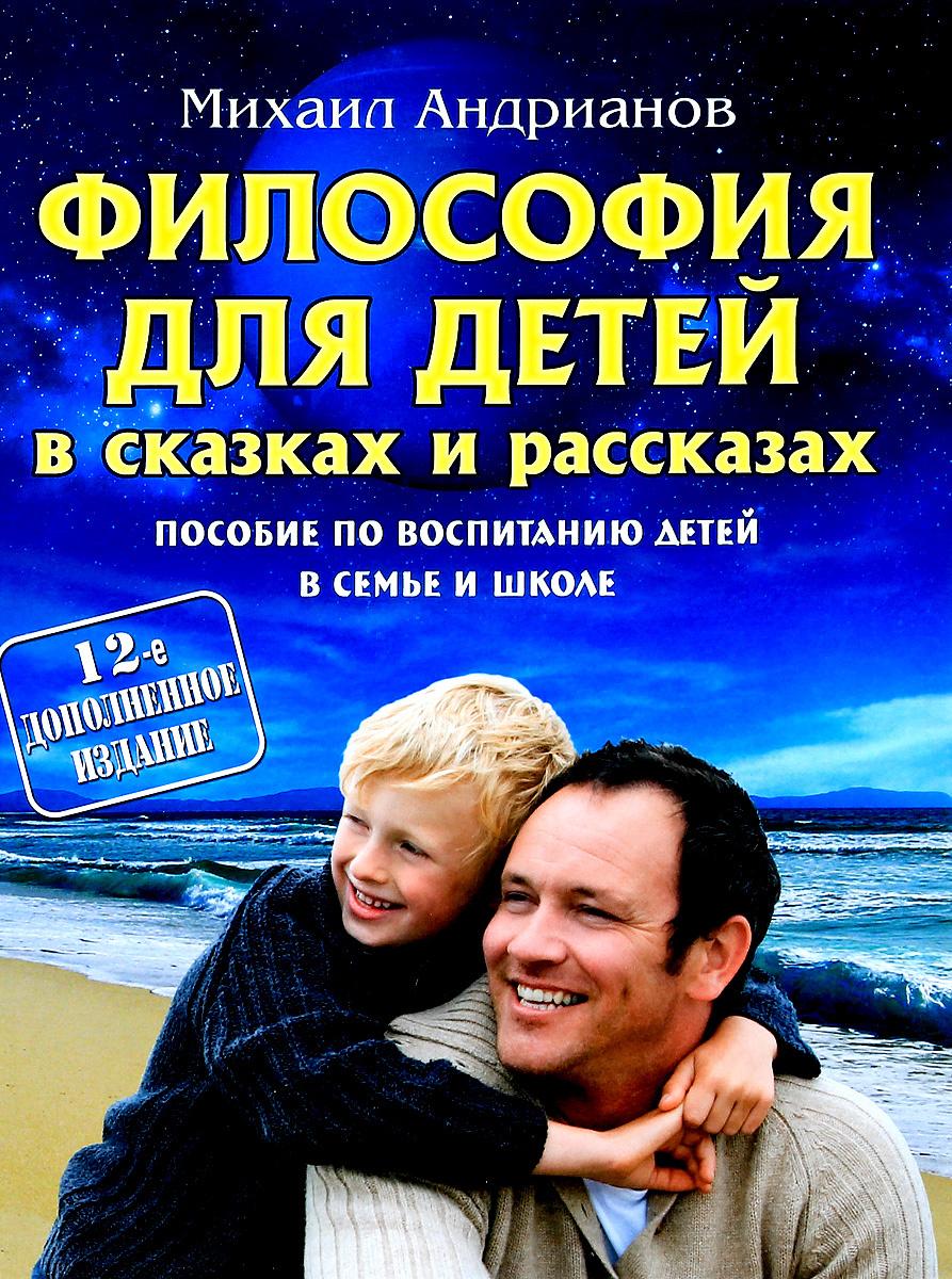 Философия для детей в сказках и рассказах. Пособие по воспитанию детей в семье и школе | Андрианов Михаил #1