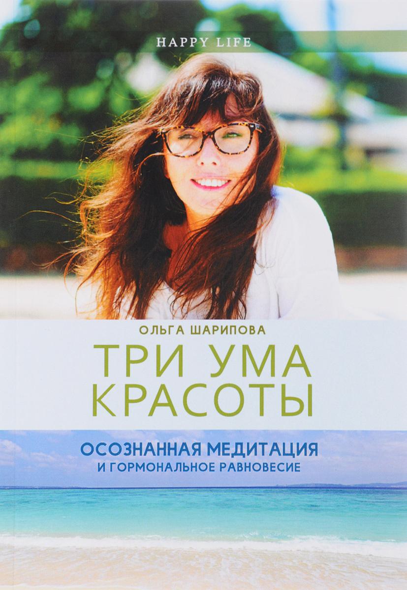 Три ума красоты. Осознанная медитация и гормональное равновесие   Шарипова Ольга Э.  #1