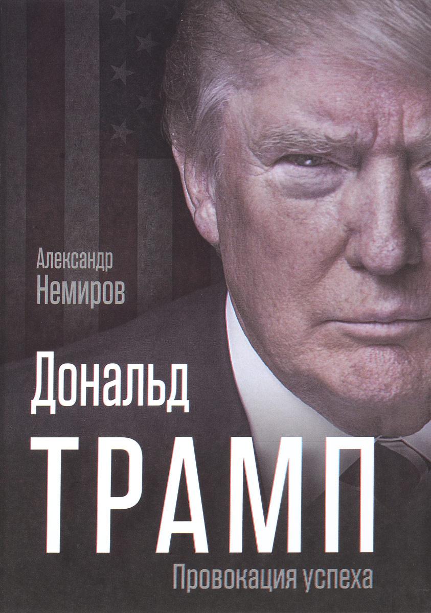 Дональд Трамп. Провокация успеха | Немиров Александр Д. #1