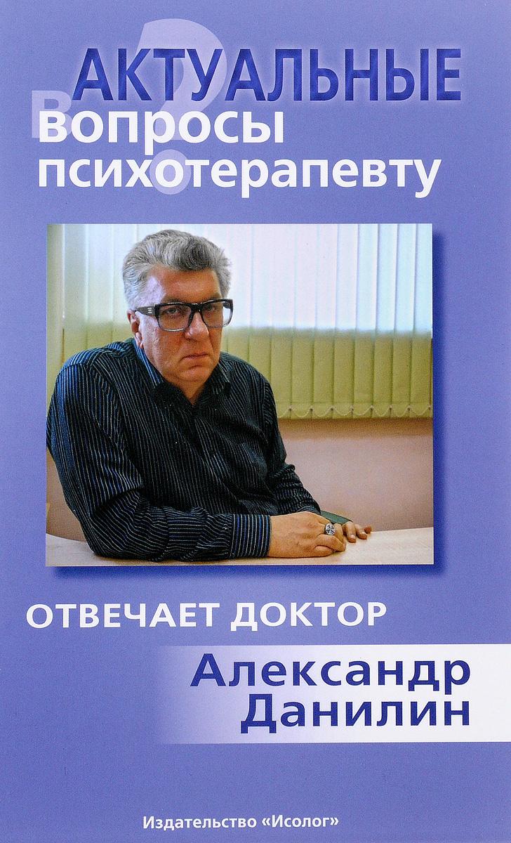 Актуальные вопросы психотерапевту. Отвечает доктор Александр Данилин | Данилин Александр Геннадьевич #1