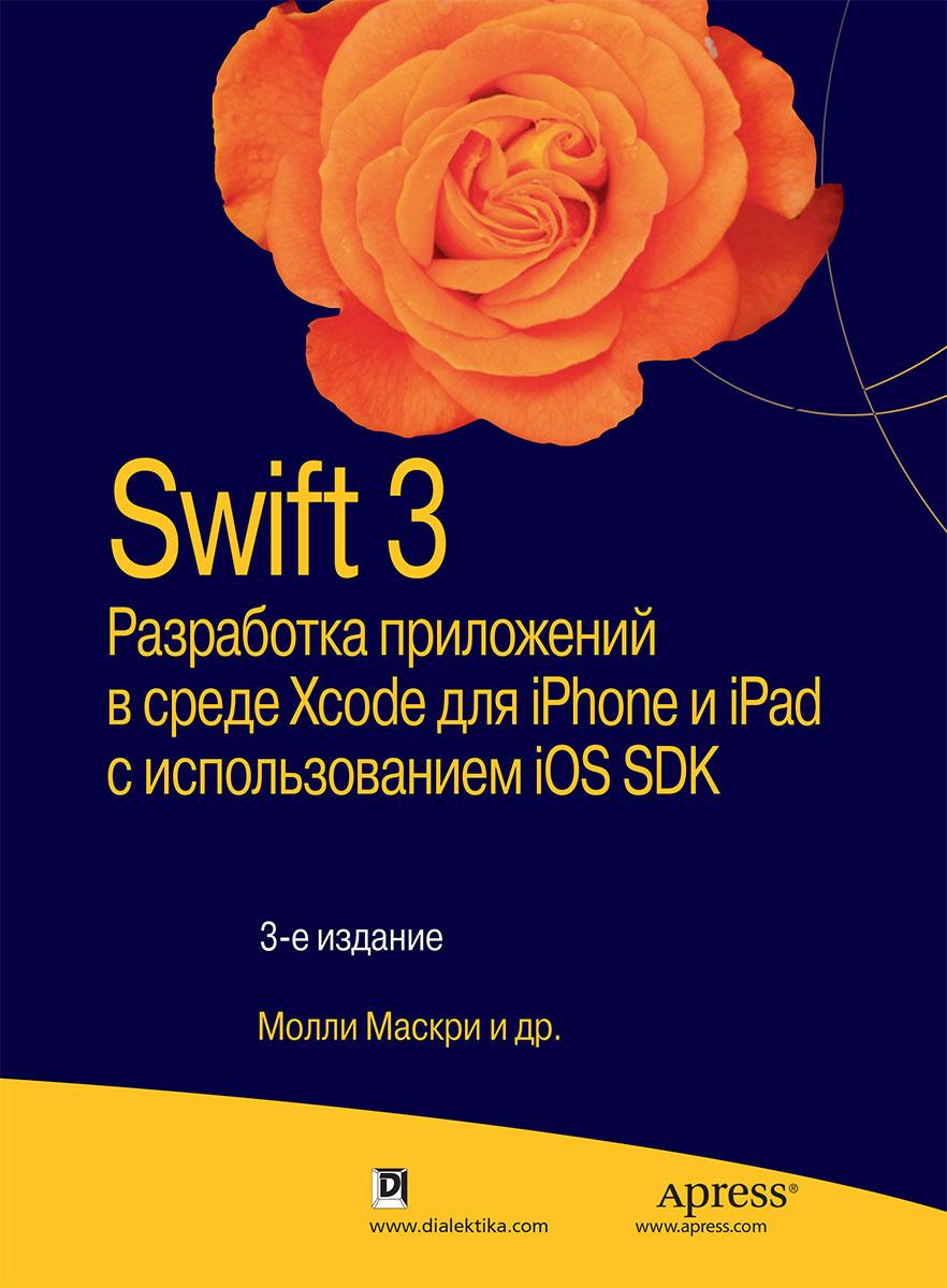 Swift 3. Разработка приложений в среде Xcode для iPhone и iPad с использованием iOS SDK   Маскри Молли, #1