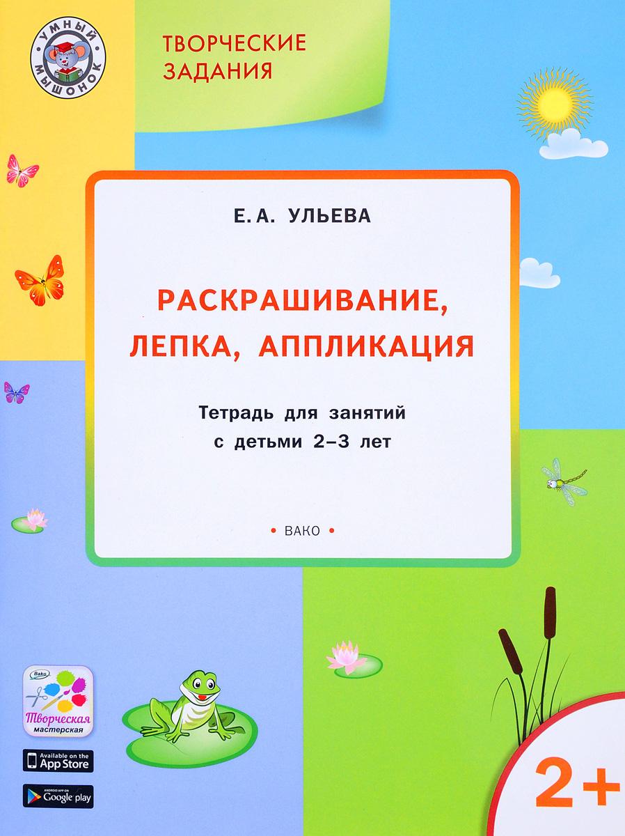 Творческие задания. Раскрашивание, лепка, аппликация. Тетрадь для занятий с детьми 2-3 лет | Ульева Елена #1