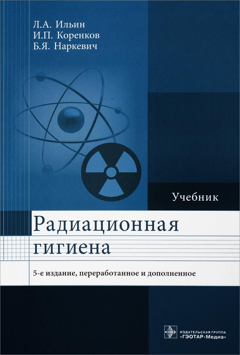 Радиационная гигиена. Учебник | Ильин Леонид Андреевич, Коренков Игорь Петрович  #1
