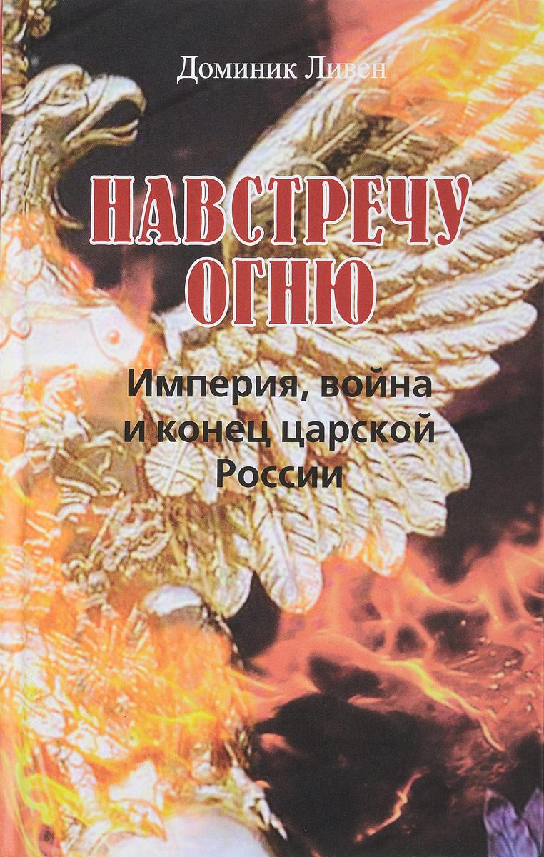 Навстречу огню. Империя, война и конец царской России #1