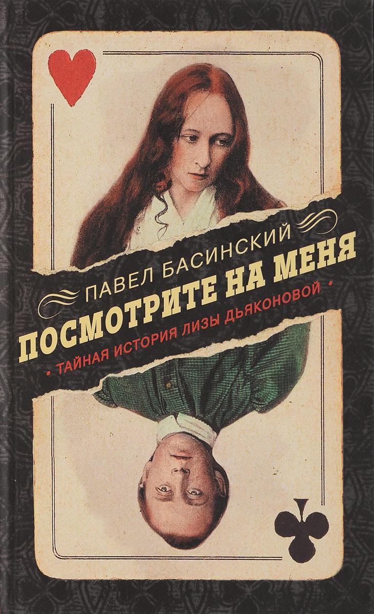 Посмотрите на меня. Тайная история Лизы Дьяконовой | Басинский Павел Валерьевич  #1