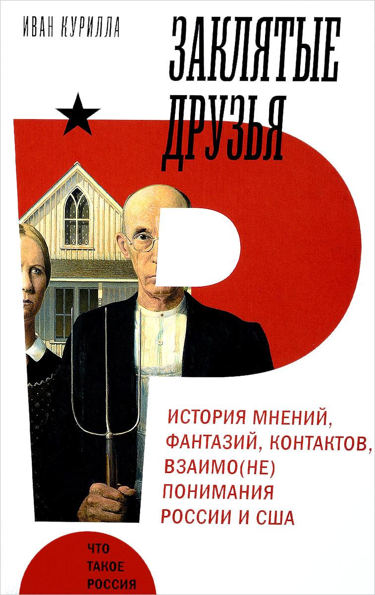 Заклятые друзья. История мнений, фантазий, контактов, взаимо(не)понимания России и США | Курилла Иван #1