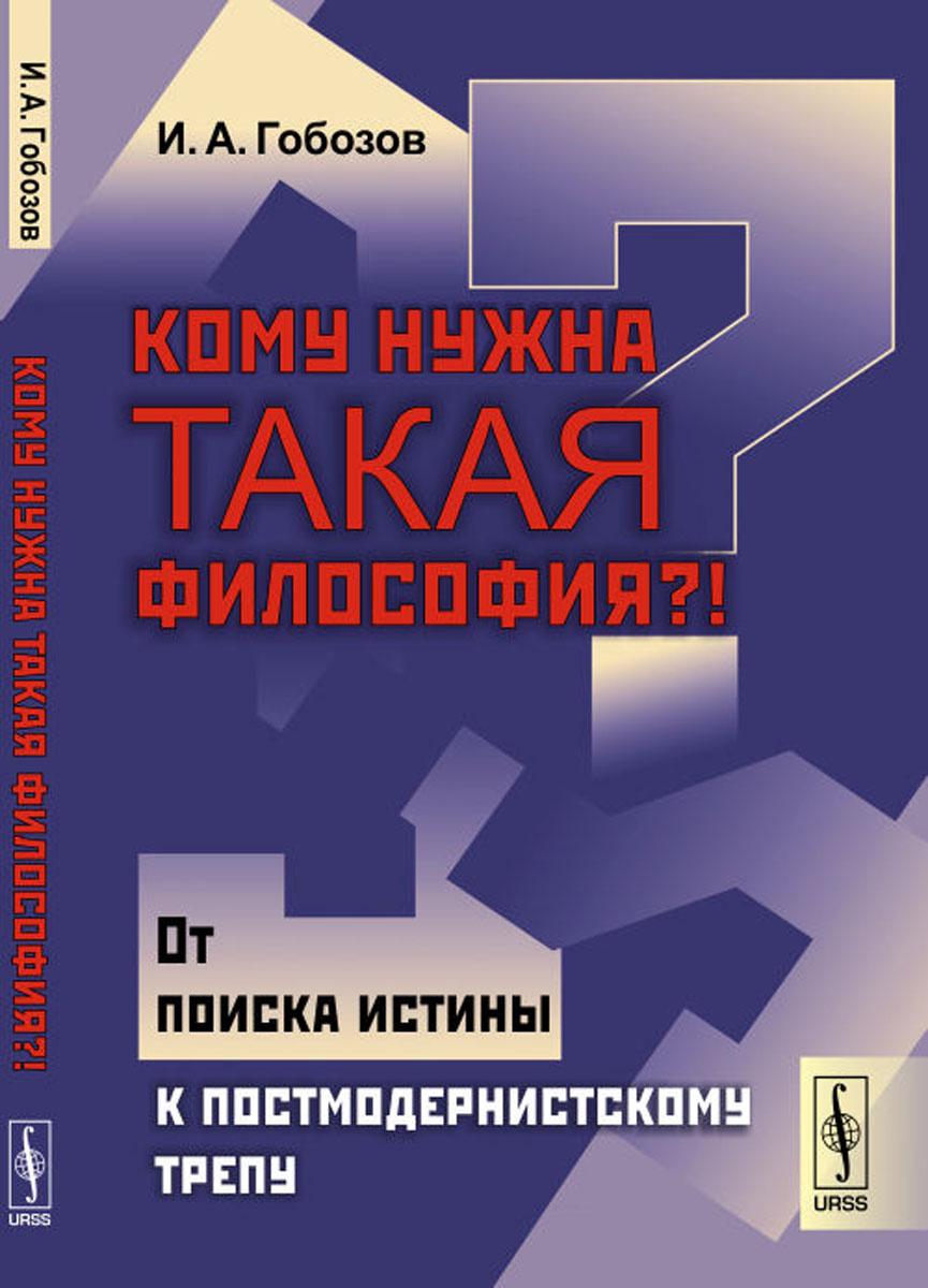 Кому нужна такая философия?!. От поиска истины к постмодернистскому трепу | Гобозов Иван Аршакович  #1