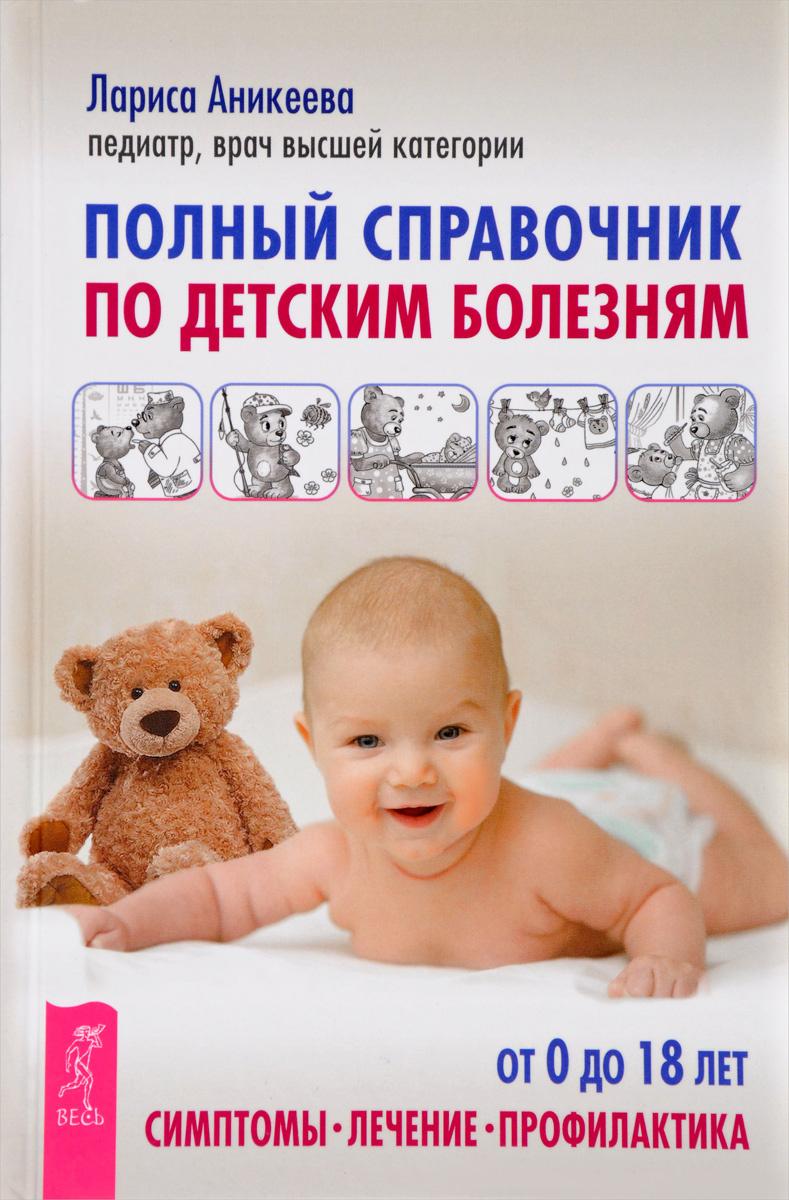 Полный справочник по детским болезням. От 0 до 18 лет. Симптомы, лечение, профилактика | Аникеева Лариса #1