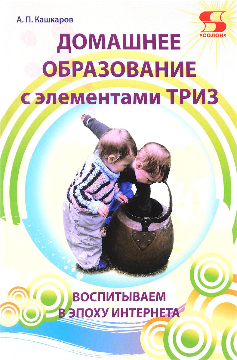 Домашнее образование с элементами ТРИЗ. Воспитываем в эпоху интернета | Кашкаров Андрей Петрович  #1