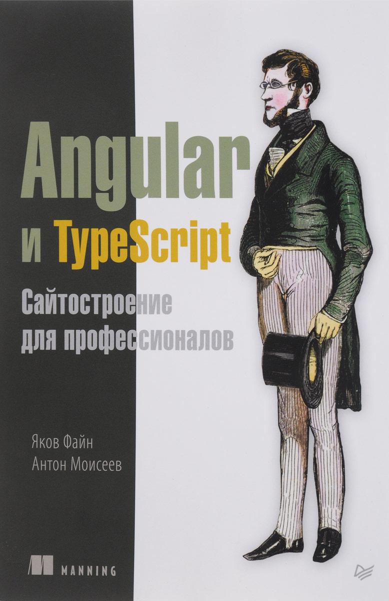 Angular и TypeScript. Сайтостроение для профессионалов   Файн Яков, Моисеев Антон  #1