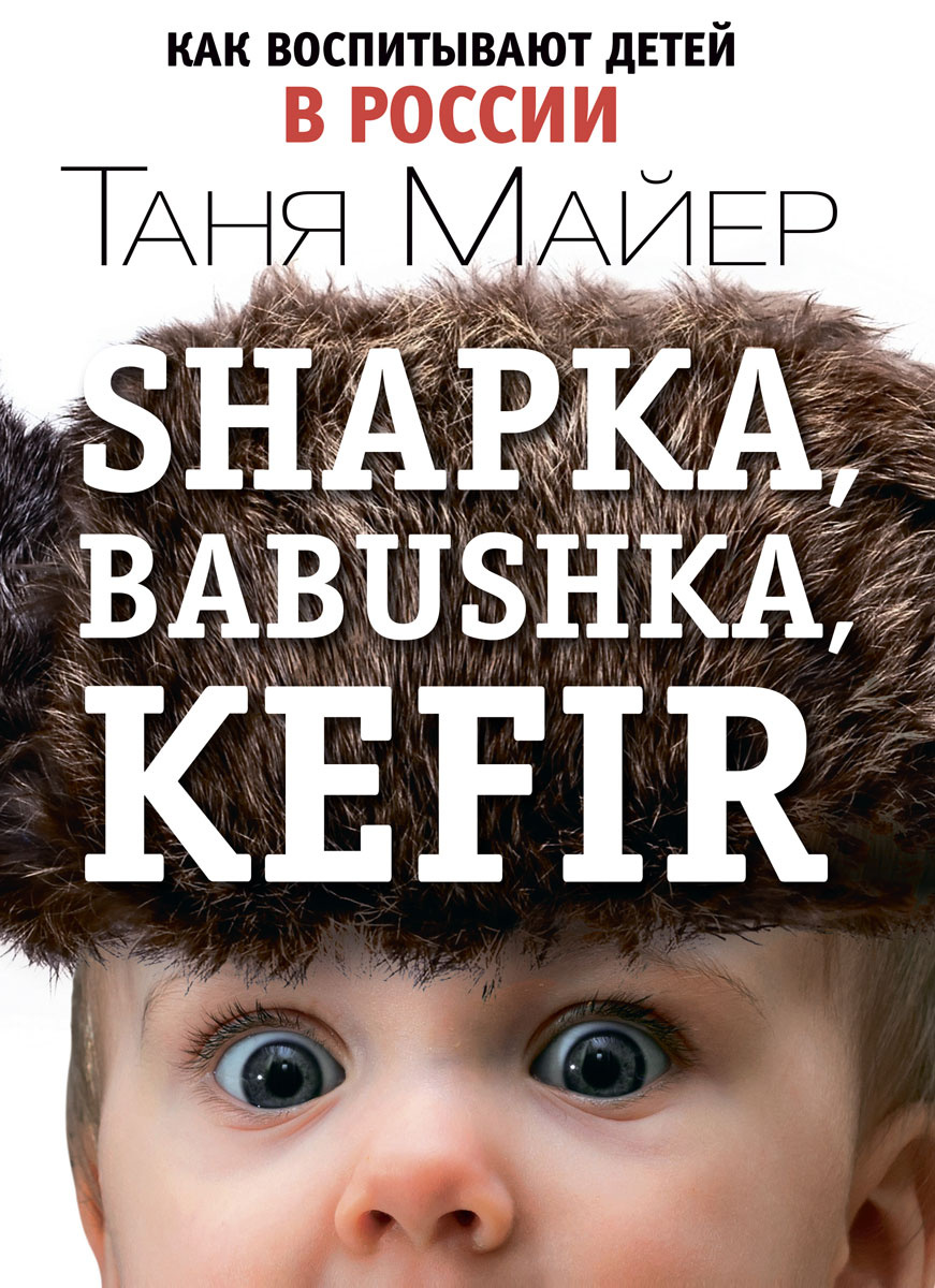 Shapka, babushka, kefir. Как воспитывают детей в России   Майер Таня  #1