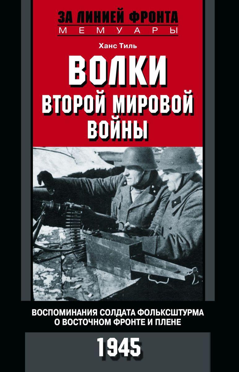 Тиль Х..Волки второй мировой войны. Воспоминания солдата фольксштурма о Восточном фронте и плене | Тиль #1