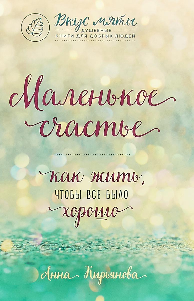 Маленькое счастье. Как жить, чтобы все было хорошо | Кирьянова Анна Валентиновна  #1