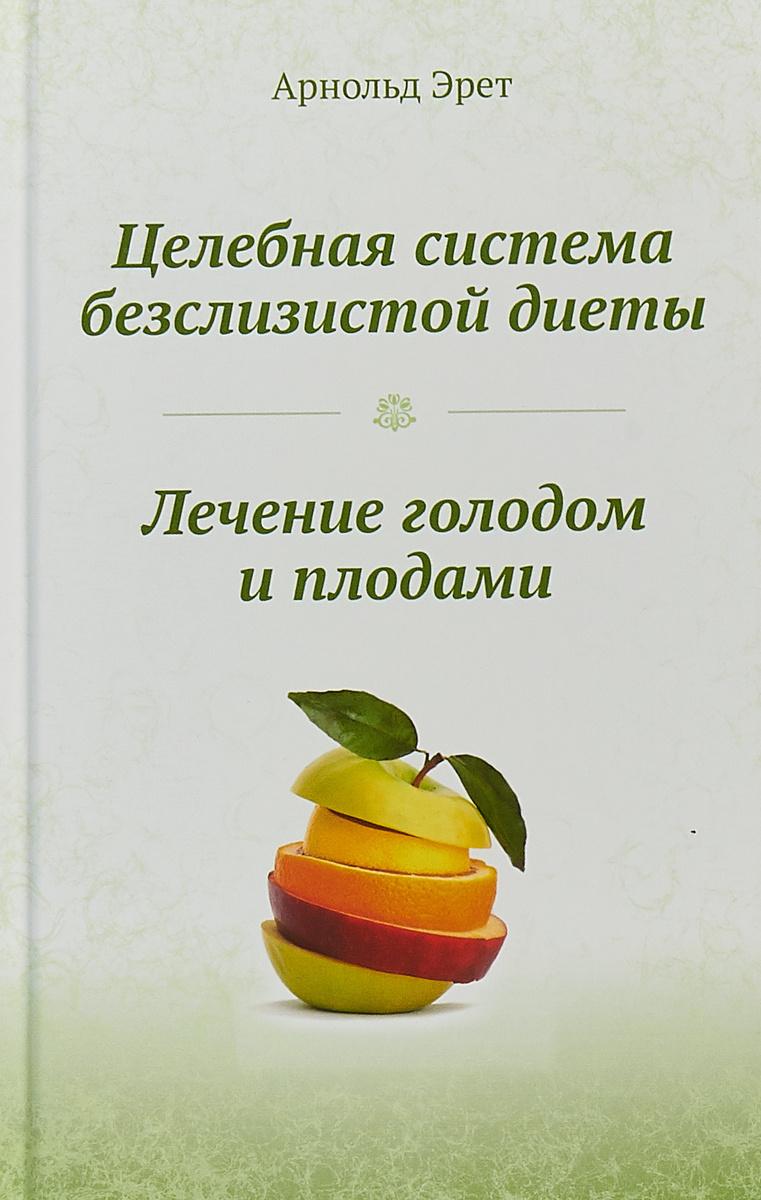 Книга Целебная система безслизистой диеты. Лечение голодом и плодами. Эрет А. - купить на OZON.ru