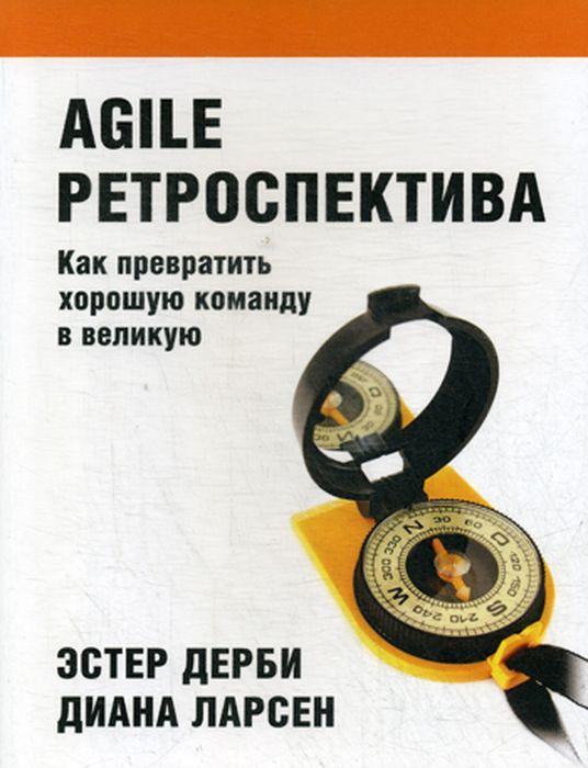 Agile ретроспектива. Как превратить хорошую команду в великую | Дерби Эстер, Ларсен Диана  #1