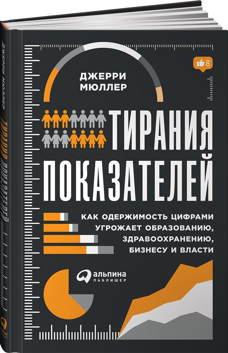 Тирания показателей. Как одержимость цифрами угрожает образованию, здравоохранению, бизнесу и власти #1