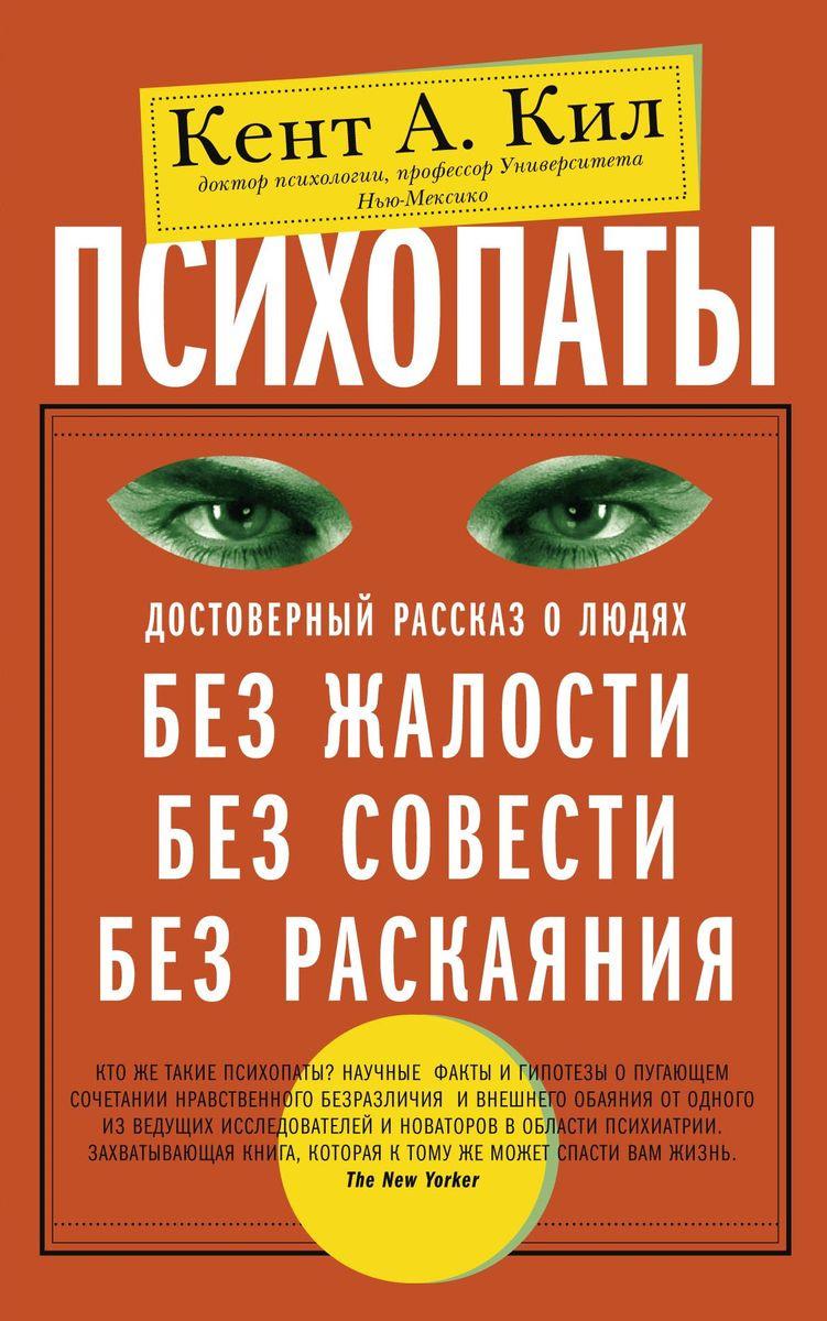 Психопаты. Достоверный рассказ о людях без жалости, без совести, без раскаяния | Кил Кент А.  #1