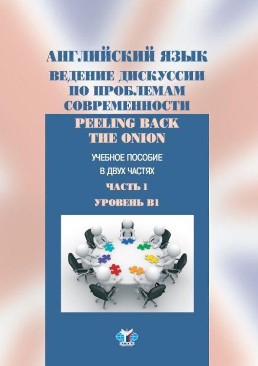 Английский язык. Ведение дискуссии по проблемам современности. Peeling back the onion. Учебное пообие #1