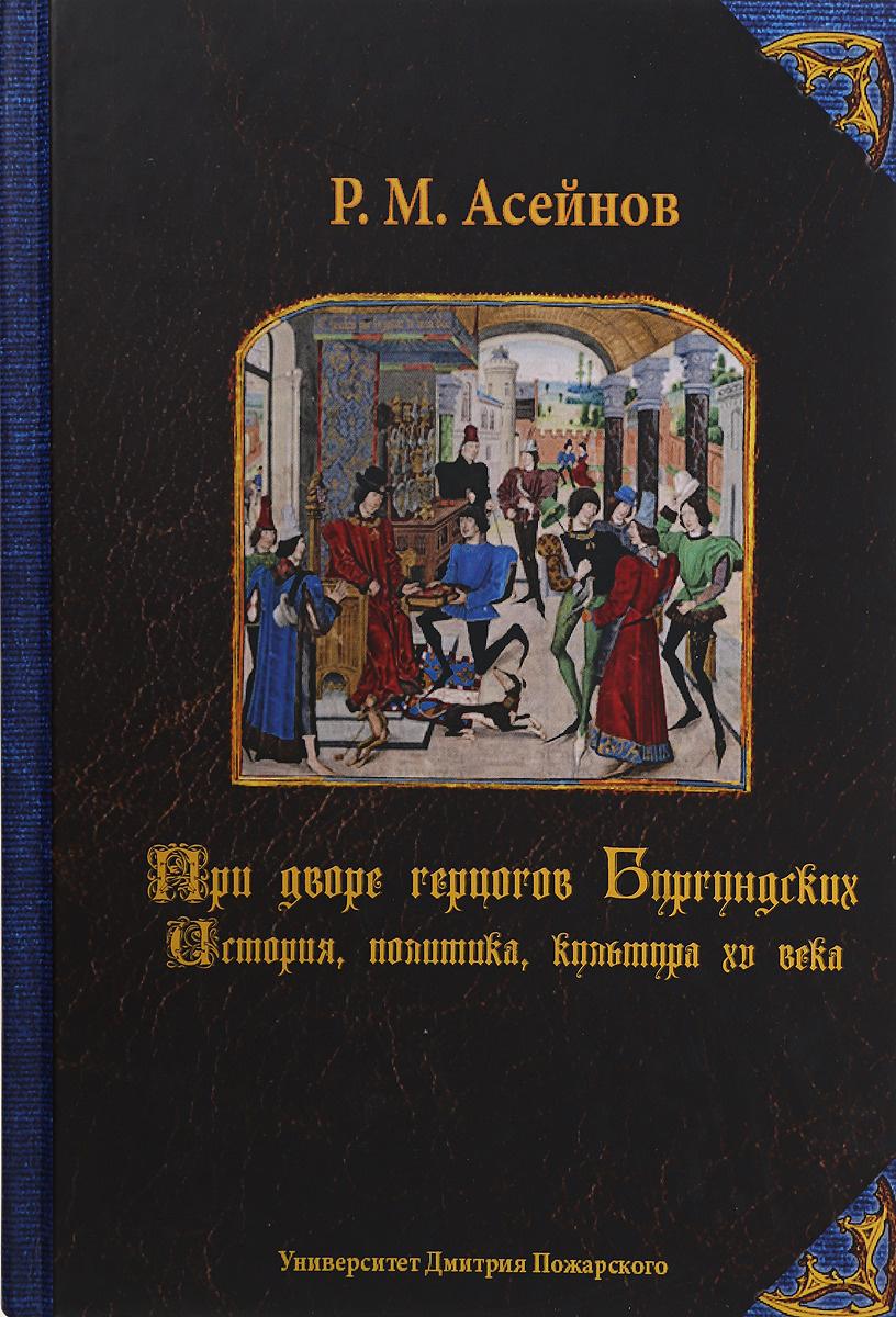При дворе герцогов Бургундских. История, политика, культура XV века | Асейнов Р. М.  #1
