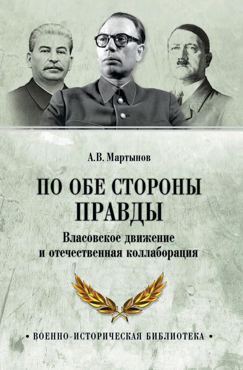 По обе стороны правды. Власовское движение и отечественная коллаборация   Мартынов Андрей Викторович #1