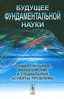 Будущее фундаментальной науки. Концептуальные, философские и социальные аспекты проблемы