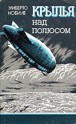 Крылья над полюсом: История покорения Арктики воздушным путем   Нобиле Умберто. Новинки