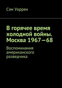В горячее время холодной войны. Москва 1967—68. Воспоминания американского разведчика
