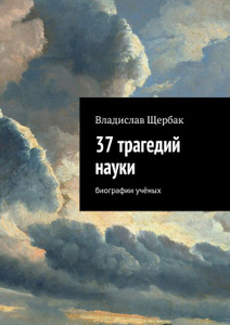 37 трагедий науки. Биографии учёных