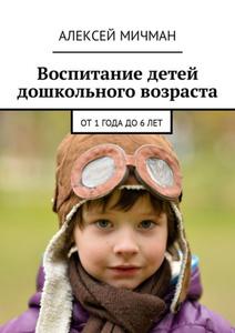 Воспитание детей дошкольного возраста. От 1 года до 6 лет