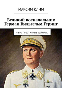 Великий военачальник Герман Вильгельм Геринг. И его преступные деяния…