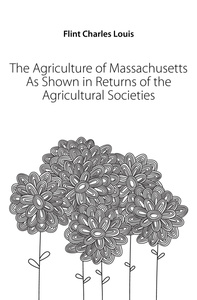 The Agriculture of Massachusetts As Shown in Returns of the Agricultural Societies
