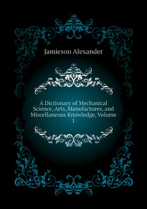 A Dictionary of Mechanical Science, Arts, Manufactures, and Miscellaneous Knowledge, Volume 1