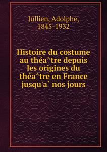 Histoire du costume au theatre depuis les origines du theatre en France jusqu.a nos jours