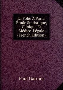 La Folie A Paris: Etude Statistique, Clinique Et Medico-Legale (French Edition)