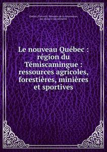 Le nouveau Quebec : region du Temiscamingue : ressources agricoles, forestieres, minieres et sportives