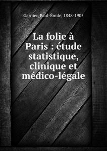 La folie a Paris : etude statistique, clinique et medico-legale