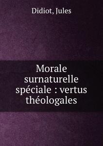 Morale surnaturelle speciale : vertus theologales