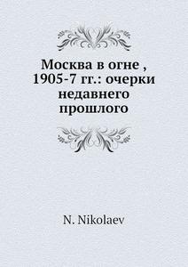 Купить Москва в огне, 1905-7 гг.: очерки недавнего прошлого