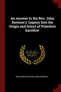 An Answer to the Rev. John Davison.s .inquiry Into the Origin and Intent of Primitive Sacrifice.