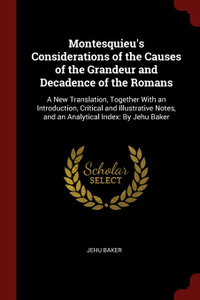 Montesquieu.s Considerations of the Causes of the Grandeur and Decadence of the Romans. A New Translation, Together With an Introduction, Critical and Illustrative Notes, and an Analytical Index: By Jehu Baker