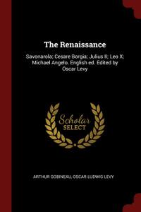 The Renaissance. Savonarola; Cesare Borgia; Julius II; Leo X; Michael Angelo. English ed. Edited by Oscar Levy