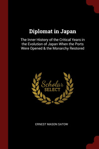 Diplomat in Japan. The Inner History of the Critical Years in the Evolution of Japan When the Ports Were Opened . the Monarchy Restored