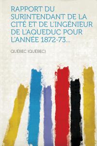 Rapport du surintendant de la cite et de l.ingenieur de l.aqueduc pour l.annee 1872-73...